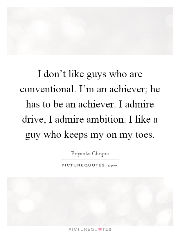 I don't like guys who are conventional. I'm an achiever; he has to be an achiever. I admire drive, I admire ambition. I like a guy who keeps my on my toes Picture Quote #1