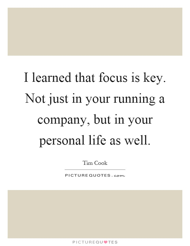 I learned that focus is key. Not just in your running a company, but in your personal life as well Picture Quote #1