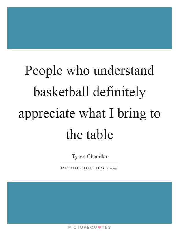 People who understand basketball definitely appreciate what I bring to the table Picture Quote #1