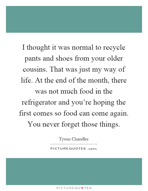 I thought it was normal to recycle pants and shoes from your older cousins. That was just my way of life. At the end of the month, there was not much food in the refrigerator and you're hoping the first comes so food can come again. You never forget those things Picture Quote #1
