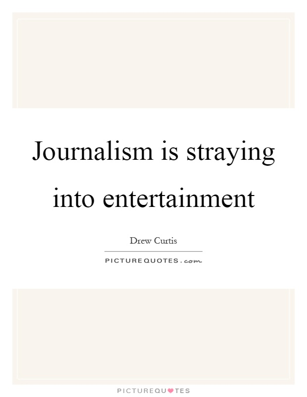 Journalism is straying into entertainment Picture Quote #1