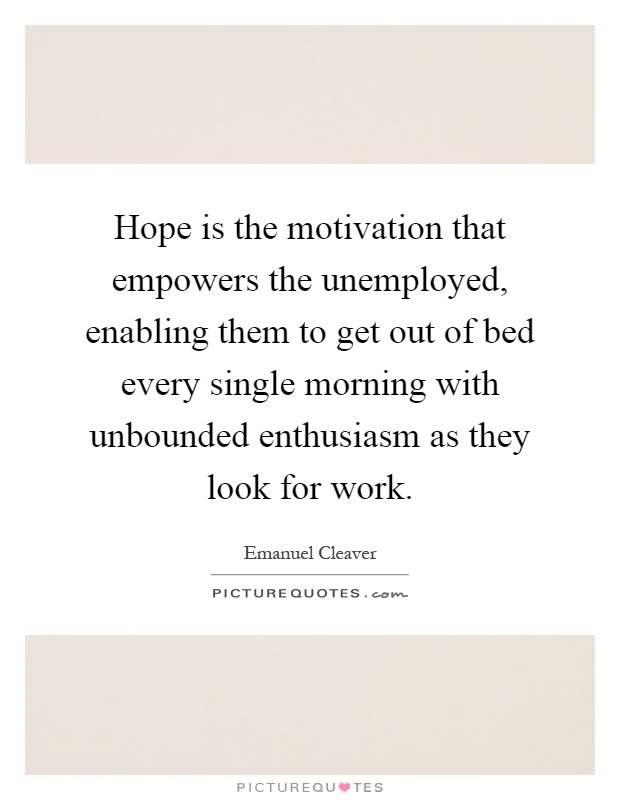 Hope is the motivation that empowers the unemployed, enabling them to get out of bed every single morning with unbounded enthusiasm as they look for work Picture Quote #1