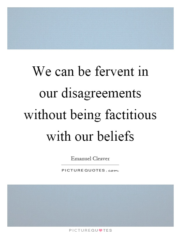 We can be fervent in our disagreements without being factitious with our beliefs Picture Quote #1