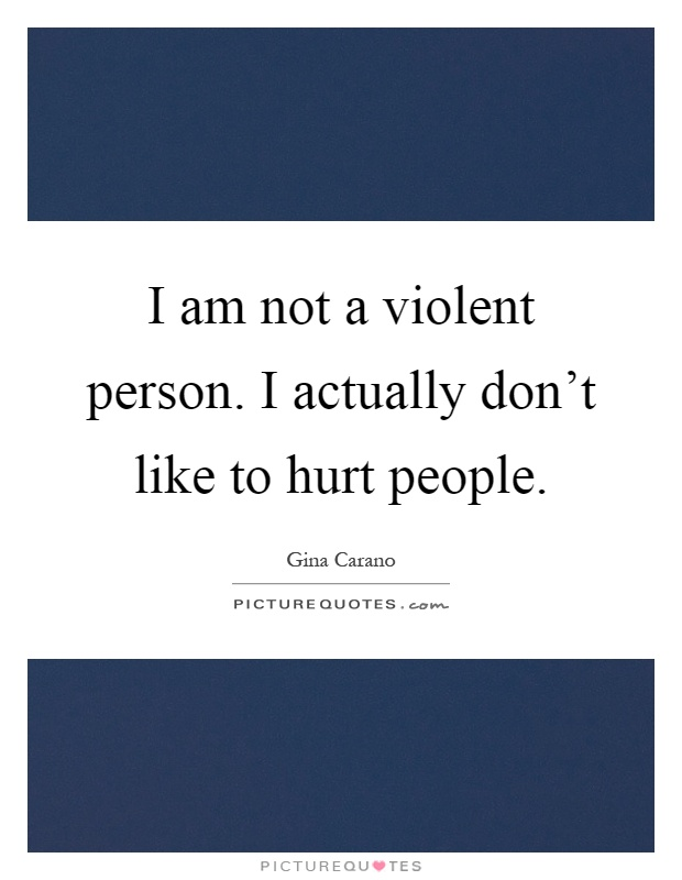 I am not a violent person. I actually don't like to hurt people Picture Quote #1