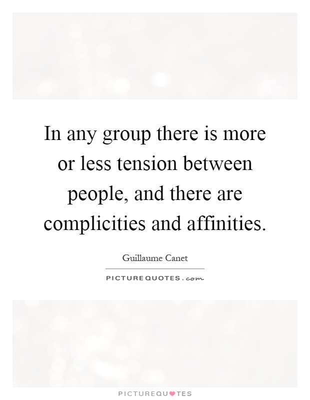In any group there is more or less tension between people, and there are complicities and affinities Picture Quote #1