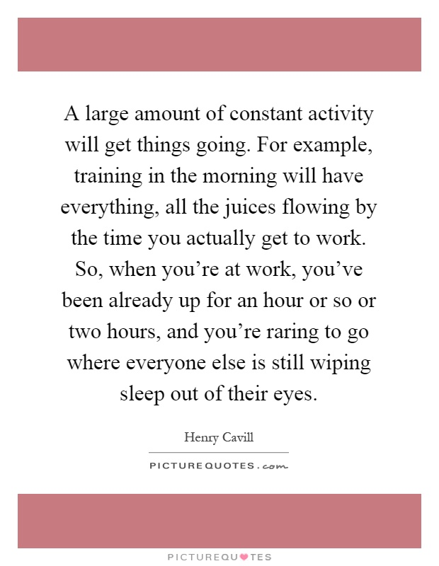 A large amount of constant activity will get things going. For example, training in the morning will have everything, all the juices flowing by the time you actually get to work. So, when you're at work, you've been already up for an hour or so or two hours, and you're raring to go where everyone else is still wiping sleep out of their eyes Picture Quote #1