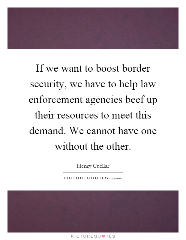 If we want to boost border security, we have to help law enforcement agencies beef up their resources to meet this demand. We cannot have one without the other Picture Quote #1