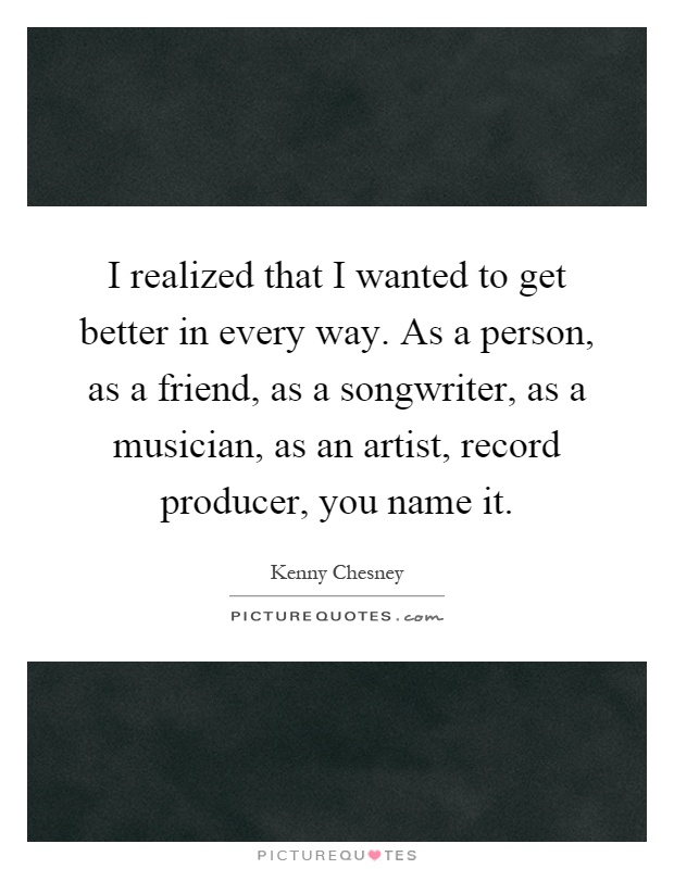 I realized that I wanted to get better in every way. As a person, as a friend, as a songwriter, as a musician, as an artist, record producer, you name it Picture Quote #1