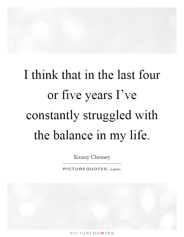 I think that in the last four or five years I've constantly struggled with the balance in my life Picture Quote #1