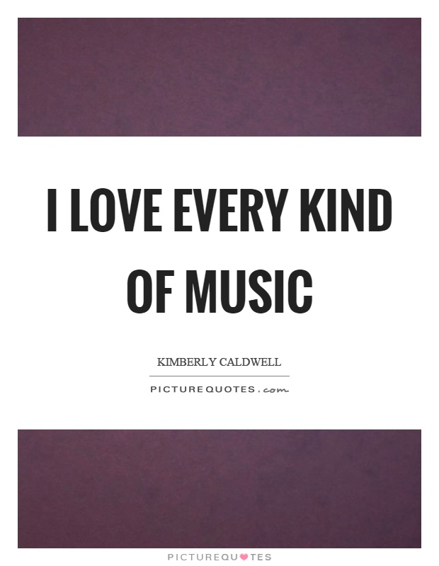 love every kind of music Picture Quote #1