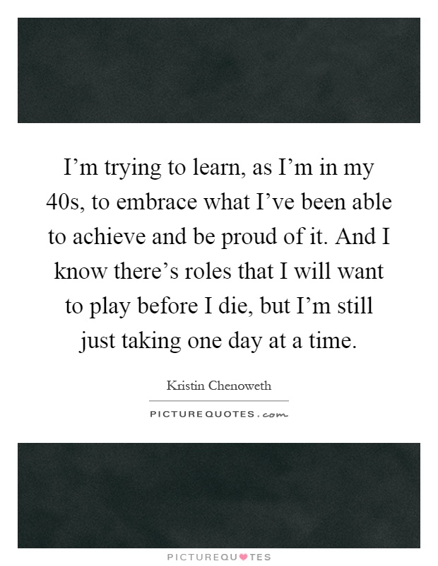 I'm trying to learn, as I'm in my 40s, to embrace what I've been able to achieve and be proud of it. And I know there's roles that I will want to play before I die, but I'm still just taking one day at a time Picture Quote #1