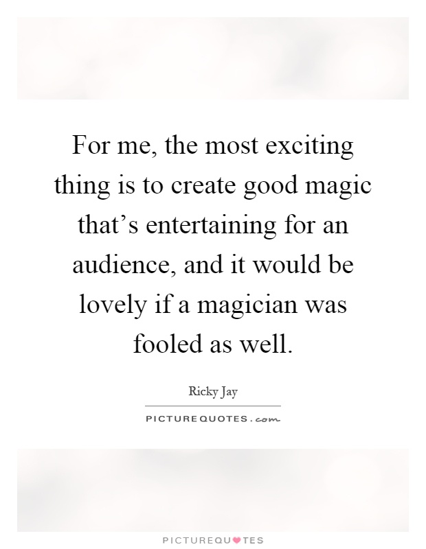 For me, the most exciting thing is to create good magic that's entertaining for an audience, and it would be lovely if a magician was fooled as well Picture Quote #1