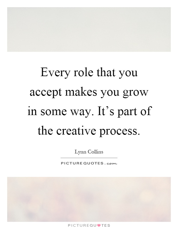 Every role that you accept makes you grow in some way. It's part of the creative process Picture Quote #1
