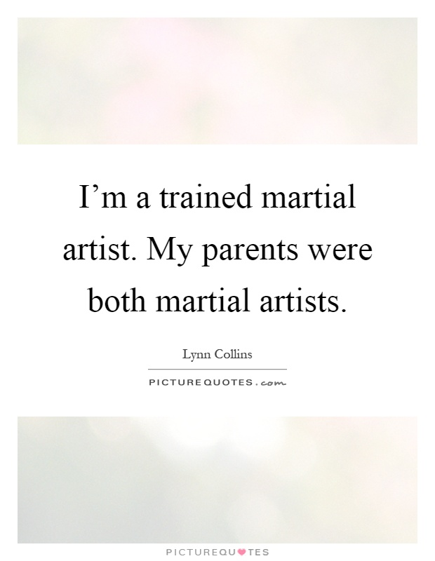 I'm a trained martial artist. My parents were both martial artists Picture Quote #1