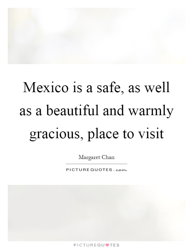 Mexico is a safe, as well as a beautiful and warmly gracious, place to visit Picture Quote #1