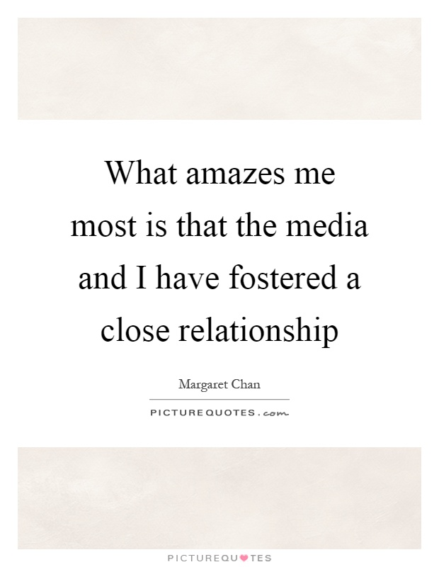 What amazes me most is that the media and I have fostered a close relationship Picture Quote #1
