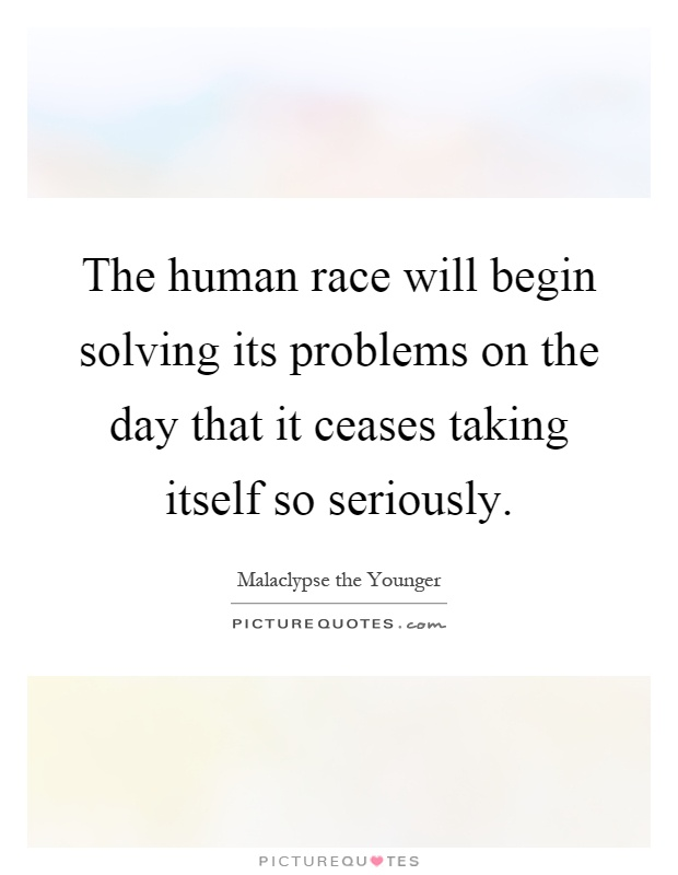 The human race will begin solving its problems on the day that it ceases taking itself so seriously Picture Quote #1