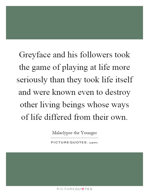 Greyface and his followers took the game of playing at life more seriously than they took life itself and were known even to destroy other living beings whose ways of life differed from their own Picture Quote #1