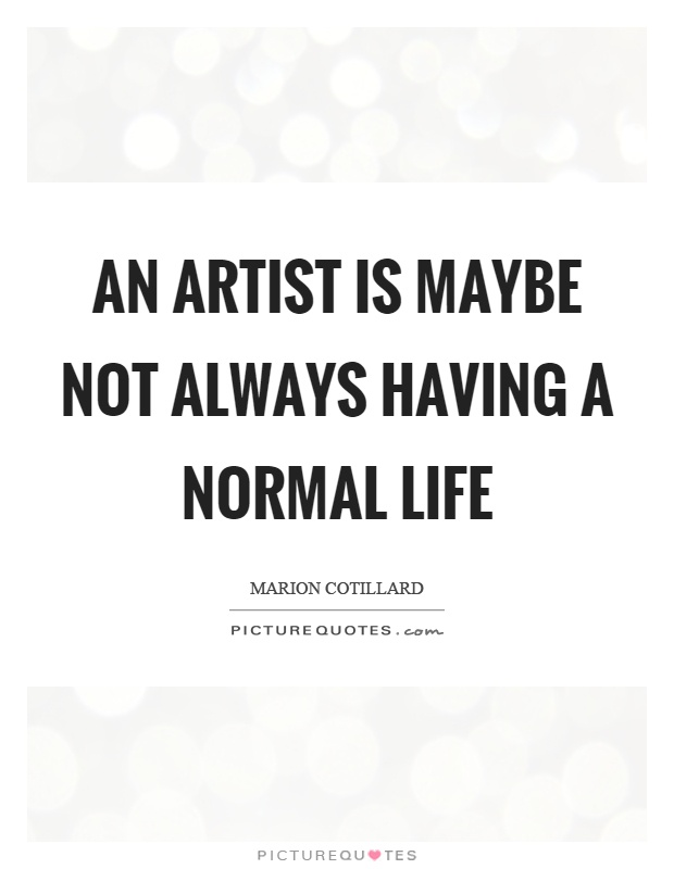An artist is maybe not always having a normal life Picture Quote #1
