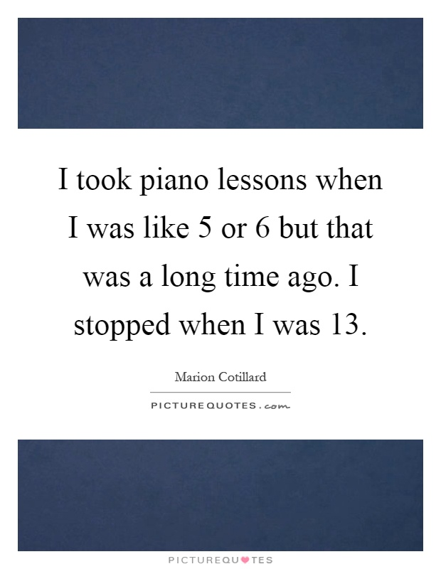 I took piano lessons when I was like 5 or 6 but that was a long time ago. I stopped when I was 13 Picture Quote #1