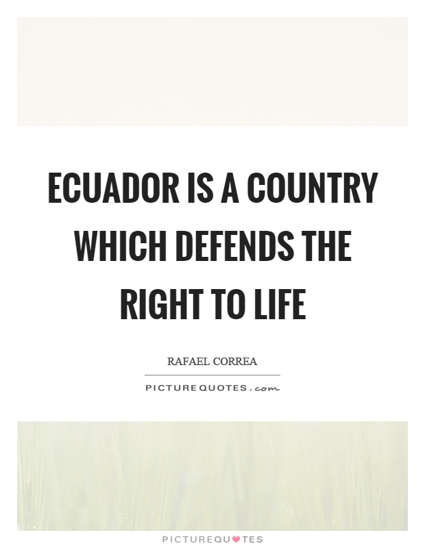 Ecuador is a country which defends the right to life Picture Quote #1