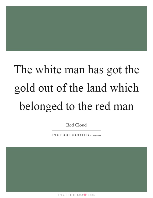 The white man has got the gold out of the land which belonged to the red man Picture Quote #1