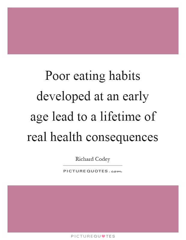 Poor eating habits developed at an early age lead to a lifetime of real health consequences Picture Quote #1