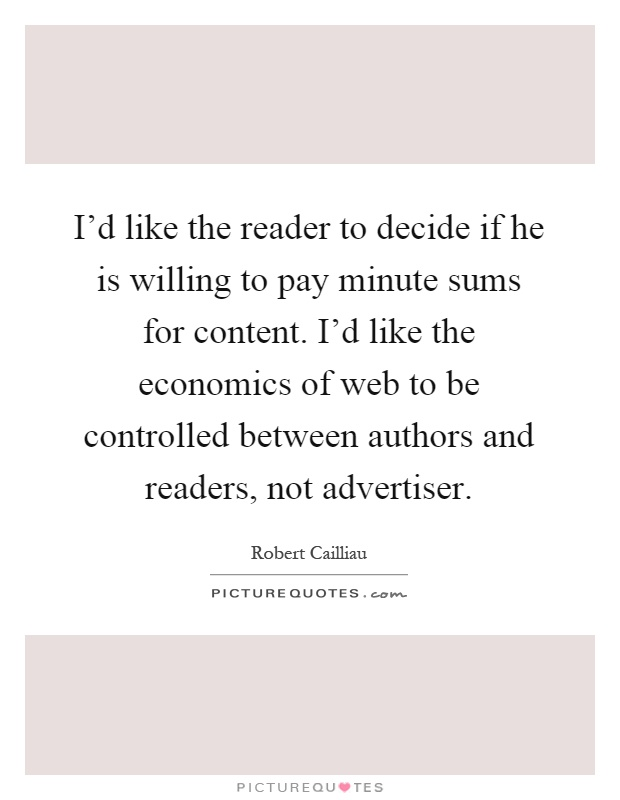 I'd like the reader to decide if he is willing to pay minute sums for content. I'd like the economics of web to be controlled between authors and readers, not advertiser Picture Quote #1