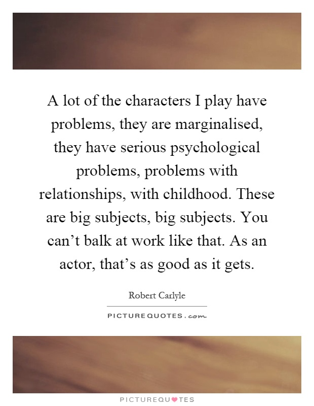 A lot of the characters I play have problems, they are marginalised, they have serious psychological problems, problems with relationships, with childhood. These are big subjects, big subjects. You can't balk at work like that. As an actor, that's as good as it gets Picture Quote #1