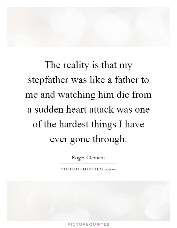 The reality is that my stepfather was like a father to me and watching him die from a sudden heart attack was one of the hardest things I have ever gone through Picture Quote #1