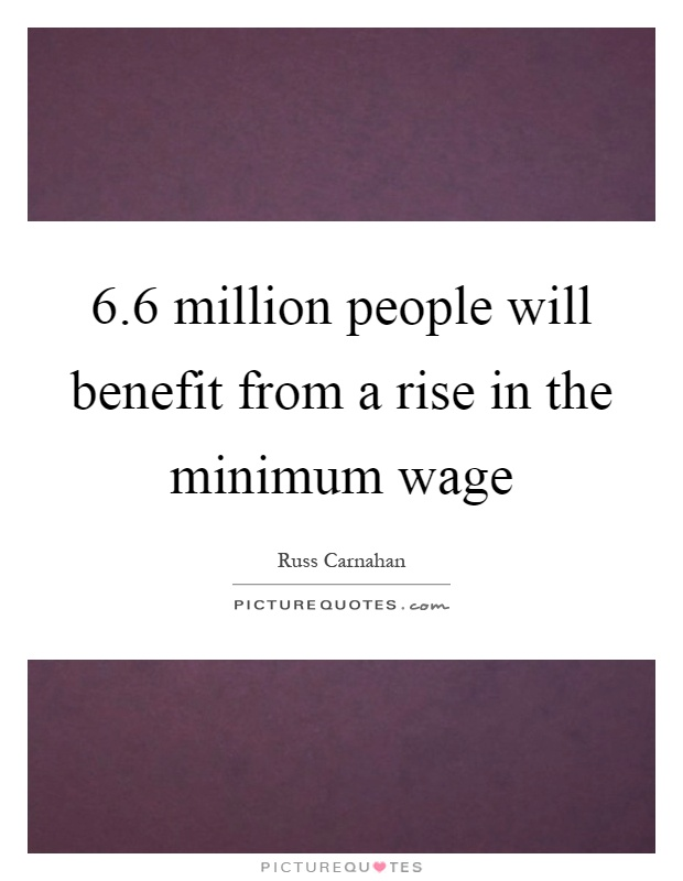 6.6 million people will benefit from a rise in the minimum wage Picture Quote #1