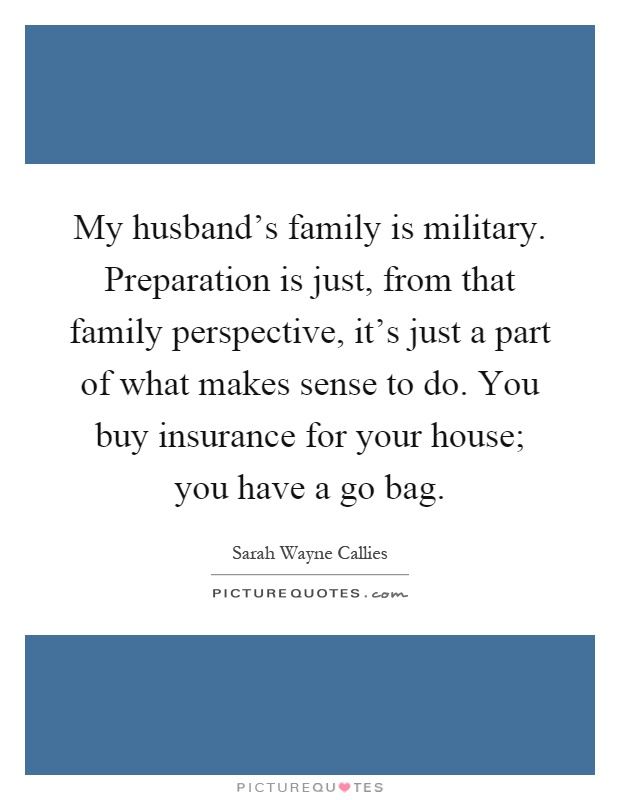 My husband's family is military. Preparation is just, from that family perspective, it's just a part of what makes sense to do. You buy insurance for your house; you have a go bag Picture Quote #1