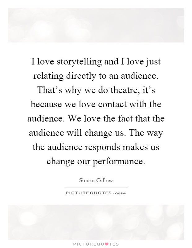 I love storytelling and I love just relating directly to an audience. That's why we do theatre, it's because we love contact with the audience. We love the fact that the audience will change us. The way the audience responds makes us change our performance Picture Quote #1