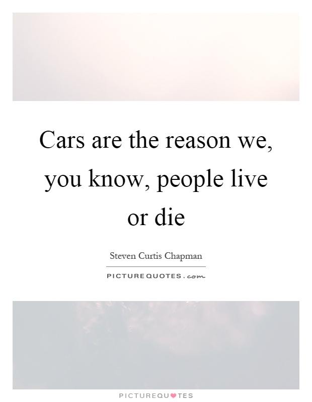 Cars are the reason we, you know, people live or die Picture Quote #1