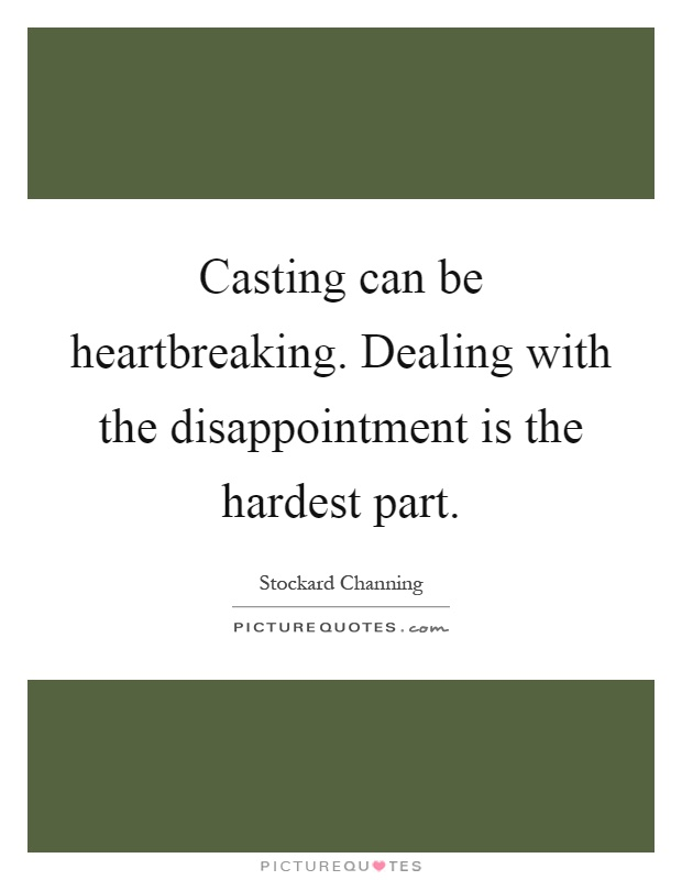 Casting can be heartbreaking. Dealing with the disappointment is the hardest part Picture Quote #1