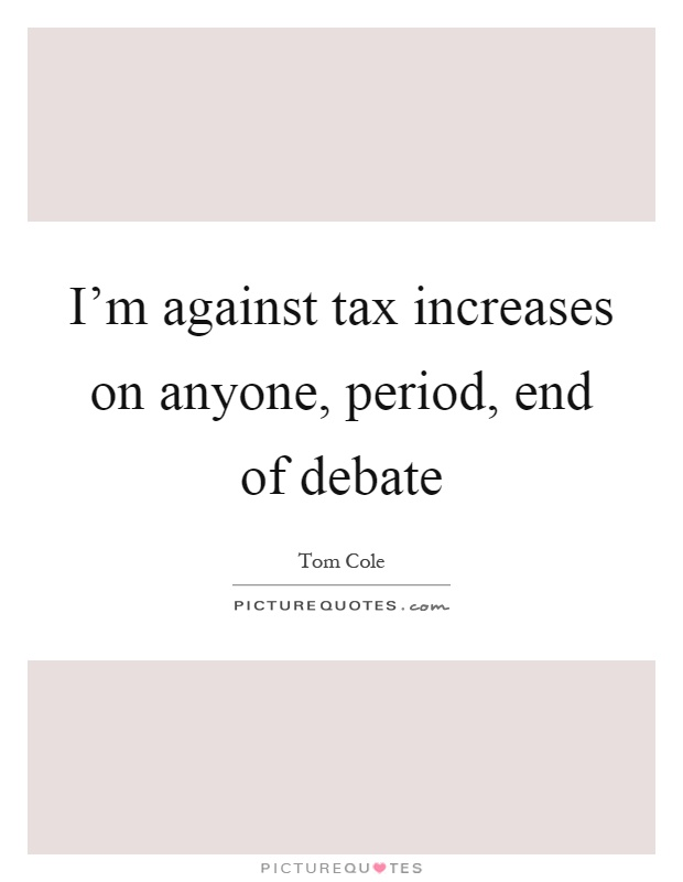 I'm against tax increases on anyone, period, end of debate Picture Quote #1