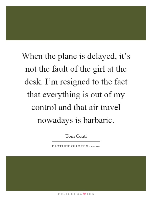 When the plane is delayed, it's not the fault of the girl at the desk. I'm resigned to the fact that everything is out of my control and that air travel nowadays is barbaric Picture Quote #1