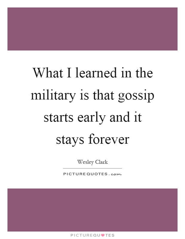 What I learned in the military is that gossip starts early and it stays forever Picture Quote #1