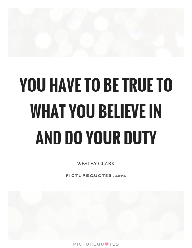 You have to be true to what you believe in and do your duty Picture Quote #1