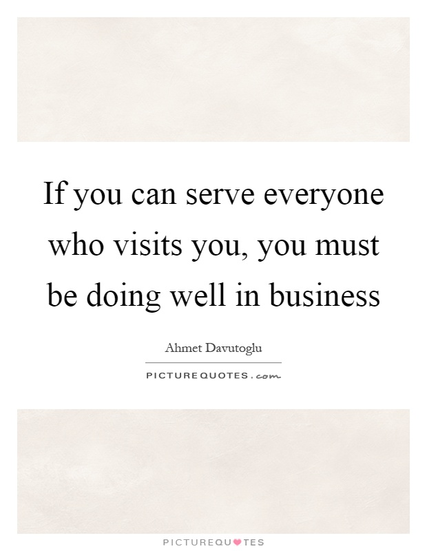 If you can serve everyone who visits you, you must be doing well in business Picture Quote #1