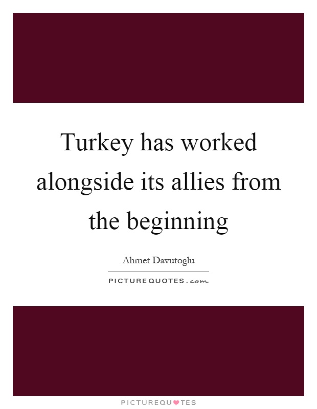 Turkey has worked alongside its allies from the beginning Picture Quote #1