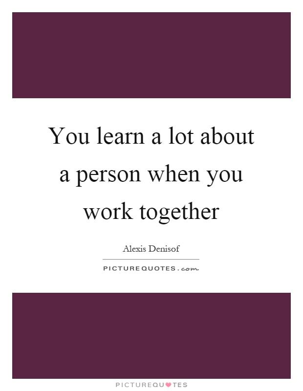 You learn a lot about a person when you work together Picture Quote #1