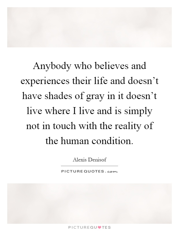 Anybody who believes and experiences their life and doesn't have shades of gray in it doesn't live where I live and is simply not in touch with the reality of the human condition Picture Quote #1