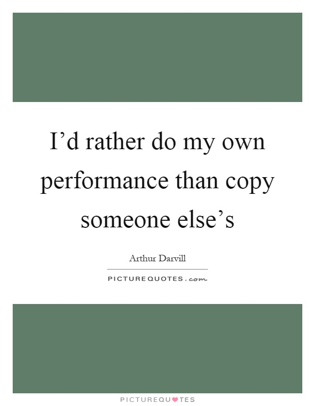I'd rather do my own performance than copy someone else's Picture Quote #1