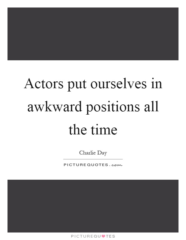 Actors put ourselves in awkward positions all the time Picture Quote #1