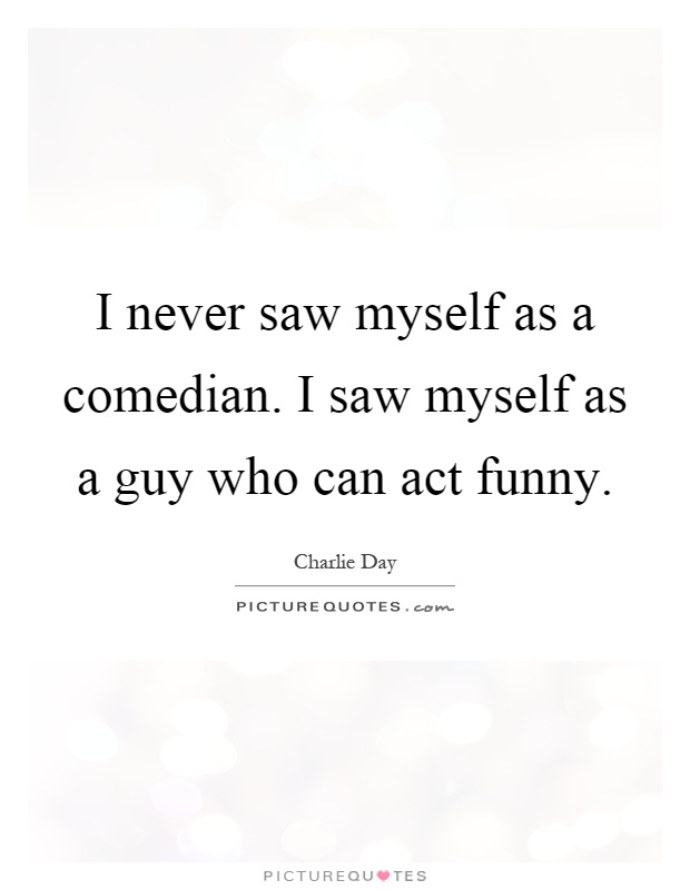 I never saw myself as a comedian. I saw myself as a guy who can act funny Picture Quote #1