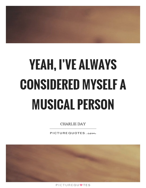 Yeah, I've always considered myself a musical person Picture Quote #1