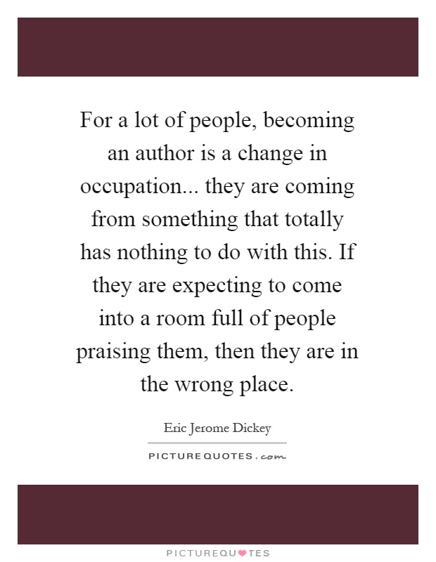 For a lot of people, becoming an author is a change in occupation... they are coming from something that totally has nothing to do with this. If they are expecting to come into a room full of people praising them, then they are in the wrong place Picture Quote #1