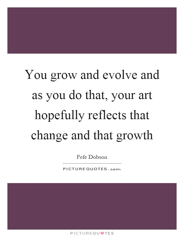 You grow and evolve and as you do that, your art hopefully reflects that change and that growth Picture Quote #1