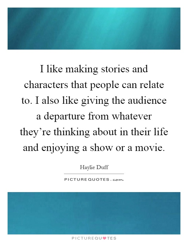 I like making stories and characters that people can relate to. I also like giving the audience a departure from whatever they're thinking about in their life and enjoying a show or a movie Picture Quote #1